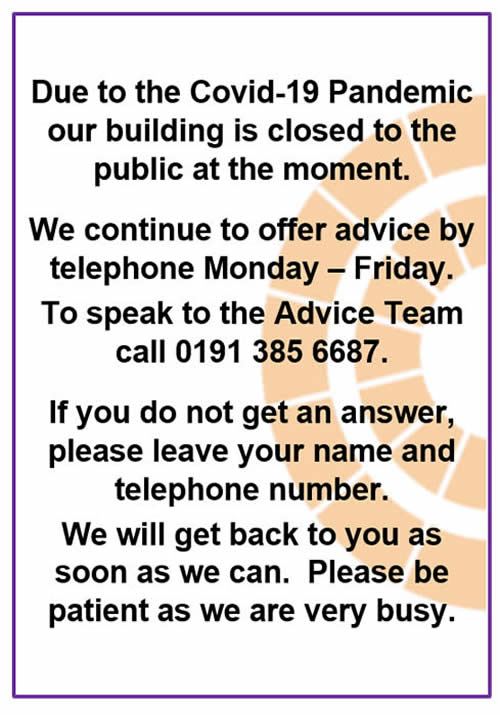 Due to the Covid-19 Pandemic our building is closed to the public at the moment. We continue to offer advice by telephone Monday - Friday. To speak to the Advice Team call 0191 385 6687. If you do not get an answer, please leave your name and telephone number. We will get back to you as soon as we can. Please be patient as we are very busy. Thank you.